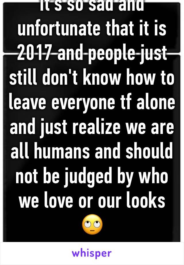 It's so sad and unfortunate that it is 2017 and people just still don't know how to leave everyone tf alone and just realize we are all humans and should not be judged by who we love or our looks 🙄