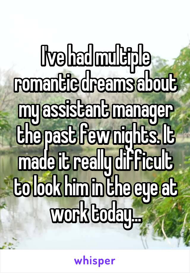 I've had multiple romantic dreams about my assistant manager the past few nights. It made it really difficult to look him in the eye at work today...