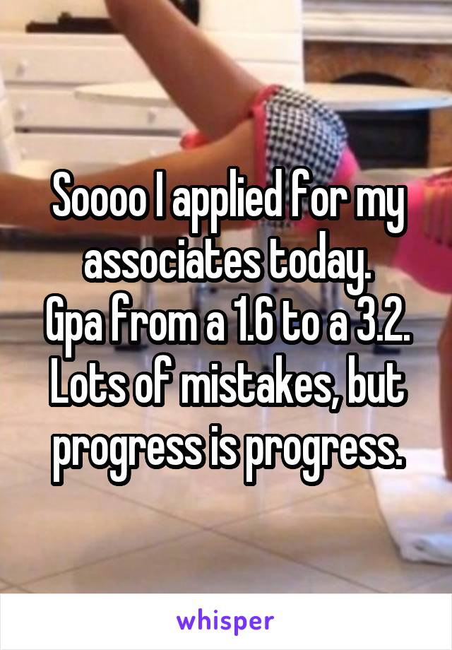 Soooo I applied for my associates today. Gpa from a 1.6 to a 3.2. Lots of mistakes, but progress is progress.
