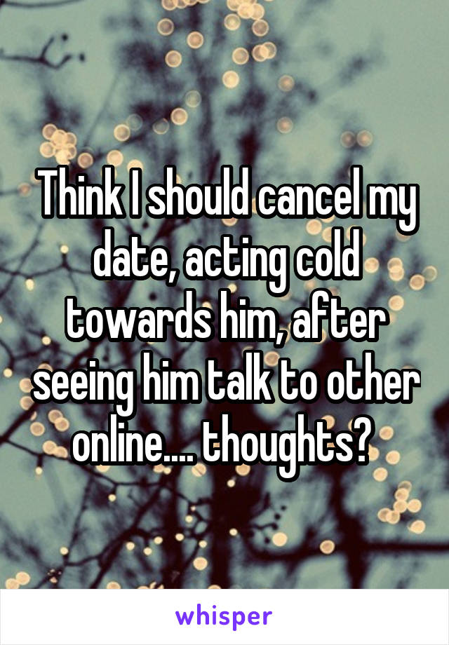 Think I should cancel my date, acting cold towards him, after seeing him talk to other online.... thoughts?