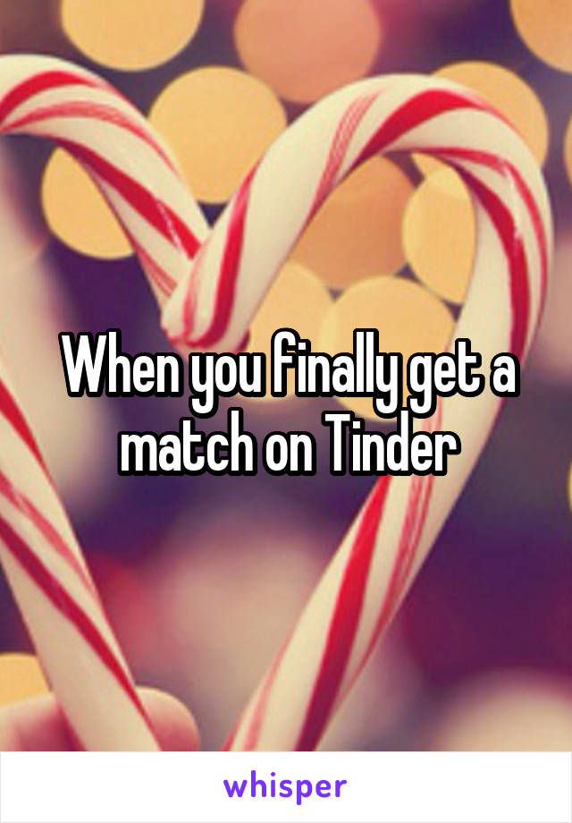 When you finally get a match on Tinder