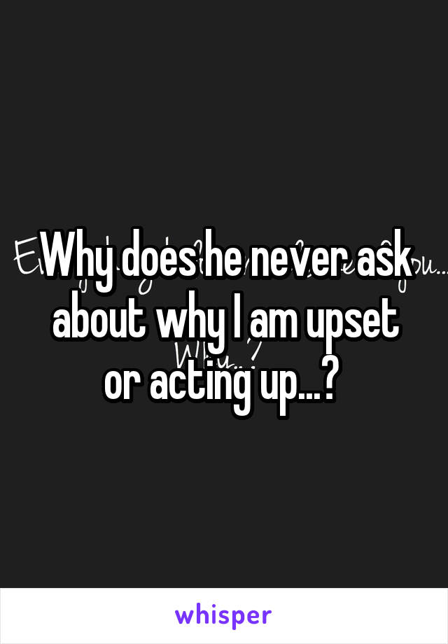 Why does he never ask about why I am upset or acting up...?