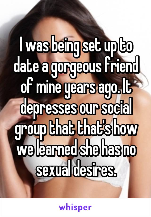 I was being set up to date a gorgeous friend of mine years ago. It depresses our social group that that's how we learned she has no sexual desires.