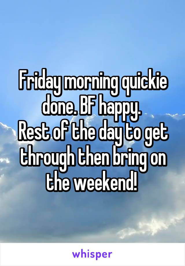 Friday morning quickie done. BF happy.  Rest of the day to get through then bring on the weekend!