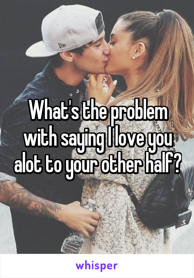 What's the problem with saying I love you alot to your other half?