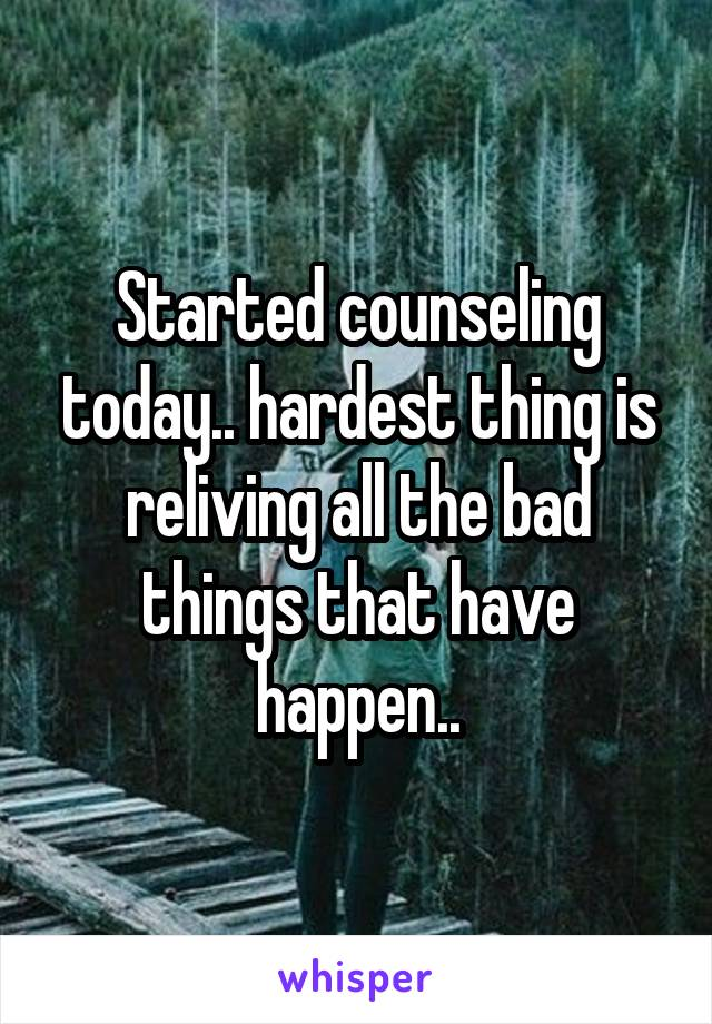 Started counseling today.. hardest thing is reliving all the bad things that have happen..