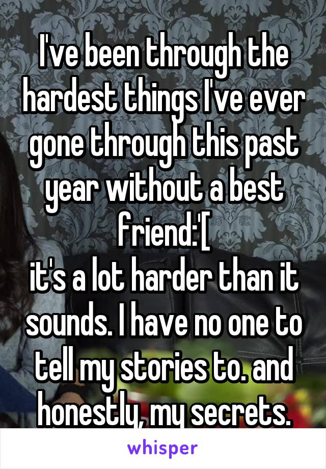 I've been through the hardest things I've ever gone through this past year without a best friend:'[ it's a lot harder than it sounds. I have no one to tell my stories to. and honestly, my secrets.
