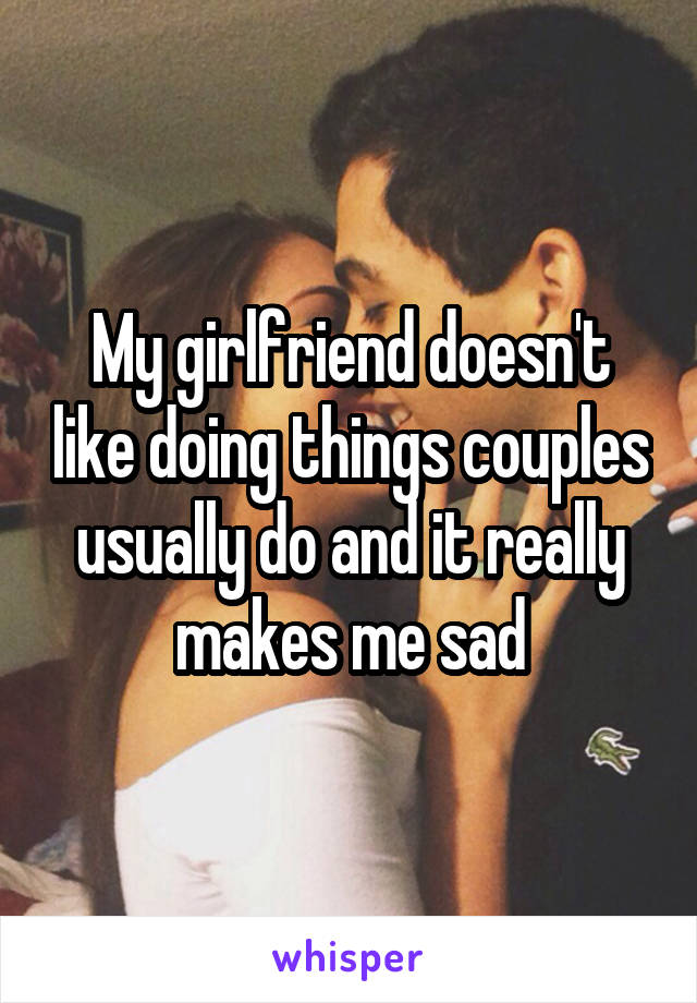 My girlfriend doesn't like doing things couples usually do and it really makes me sad