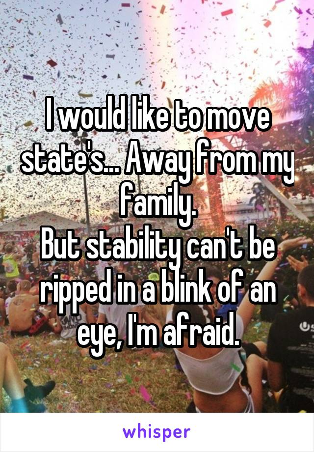 I would like to move state's... Away from my family. But stability can't be ripped in a blink of an eye, I'm afraid.