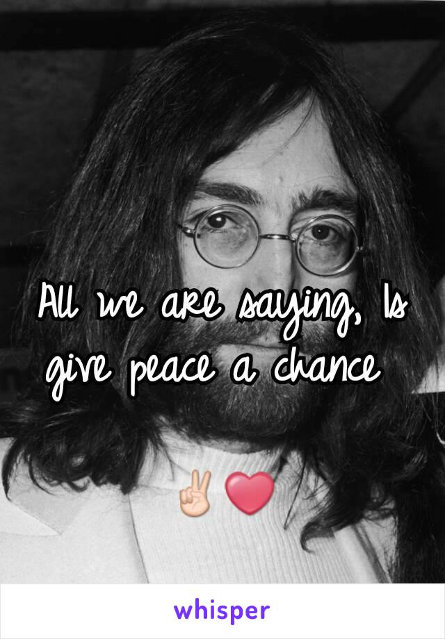 All we are saying, Is give peace a chance   ✌❤