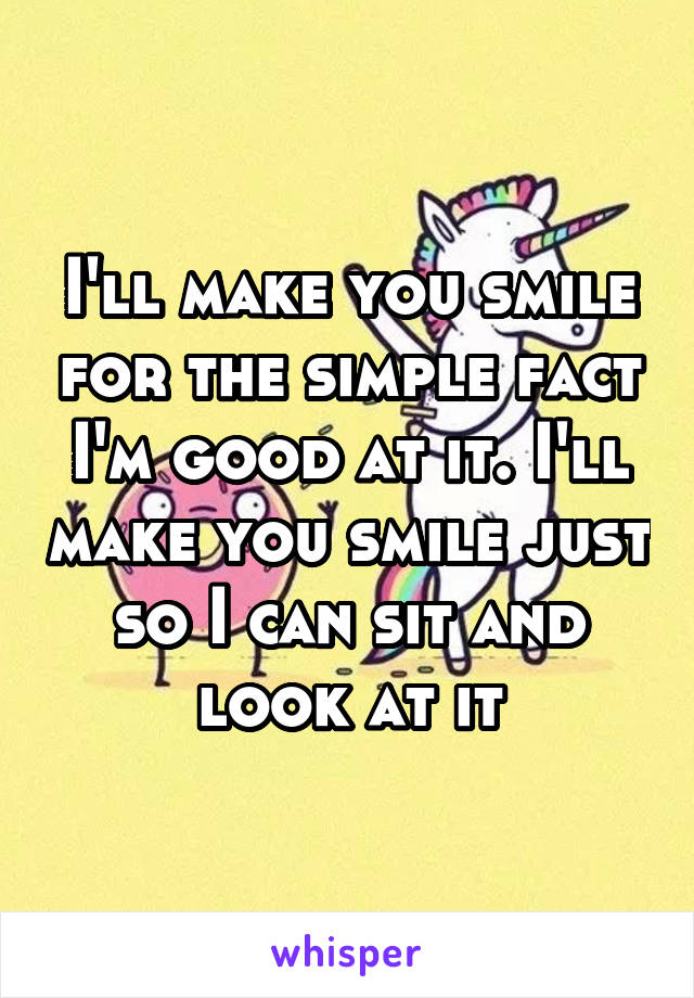 I'll make you smile for the simple fact I'm good at it. I'll make you smile just so I can sit and look at it