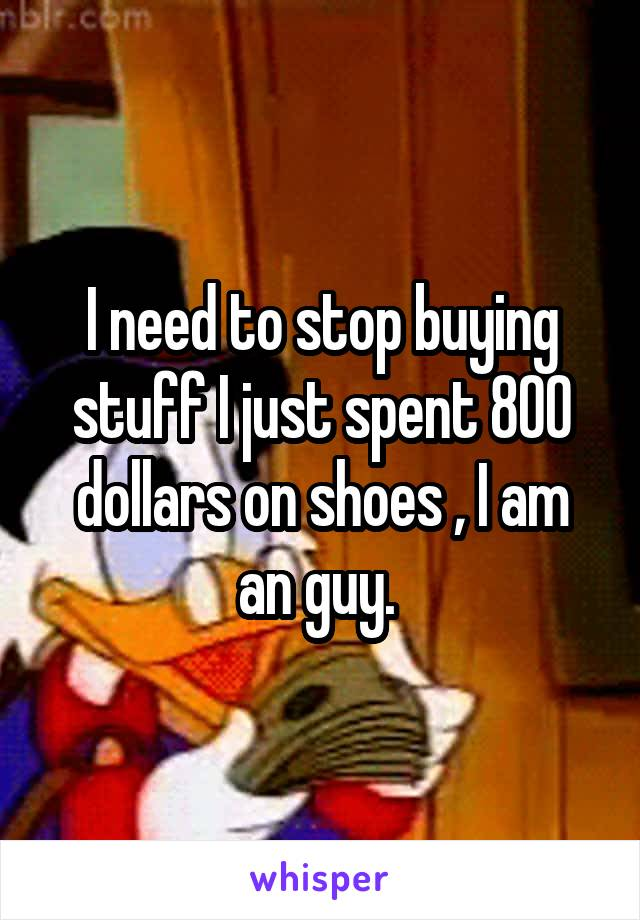 I need to stop buying stuff I just spent 800 dollars on shoes , I am an guy.