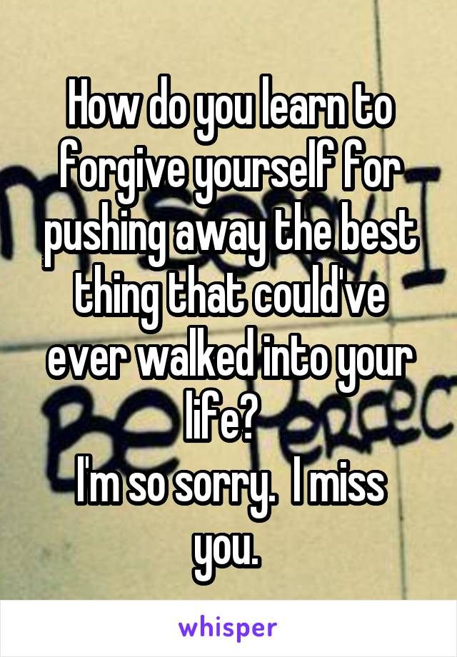 How do you learn to forgive yourself for pushing away the best thing that could've ever walked into your life?   I'm so sorry.  I miss you.