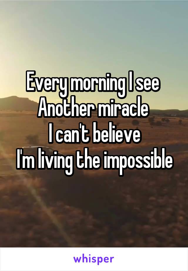 Every morning I see  Another miracle  I can't believe I'm living the impossible