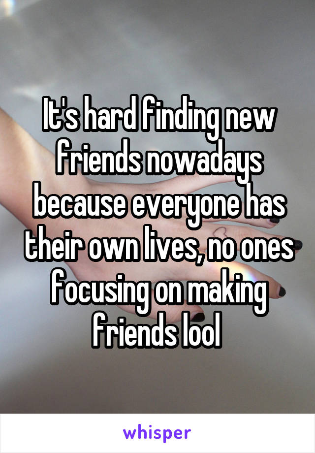 It's hard finding new friends nowadays because everyone has their own lives, no ones focusing on making friends lool