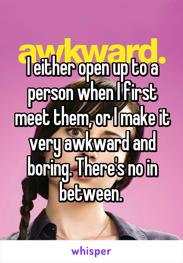 I either open up to a person when I first meet them, or I make it very awkward and boring. There's no in between.