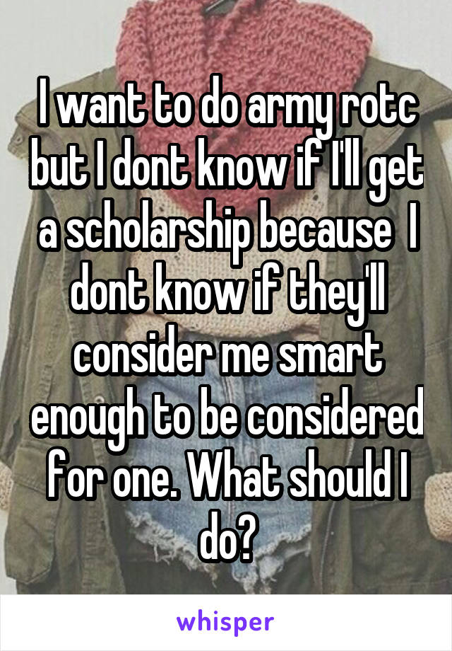 I want to do army rotc but I dont know if I'll get a scholarship because  I dont know if they'll consider me smart enough to be considered for one. What should I do?