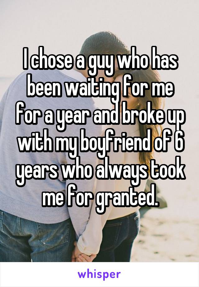 I chose a guy who has been waiting for me for a year and broke up with my boyfriend of 6 years who always took me for granted.