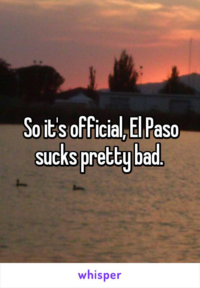 So it's official, El Paso sucks pretty bad.
