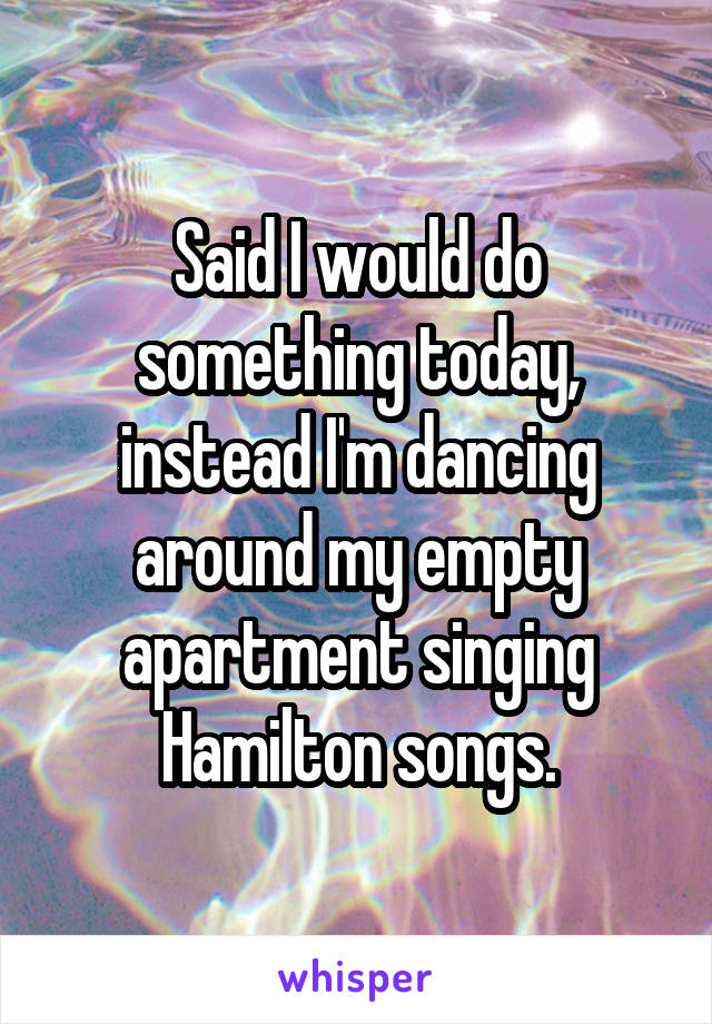 Said I would do something today, instead I'm dancing around my empty apartment singing Hamilton songs.