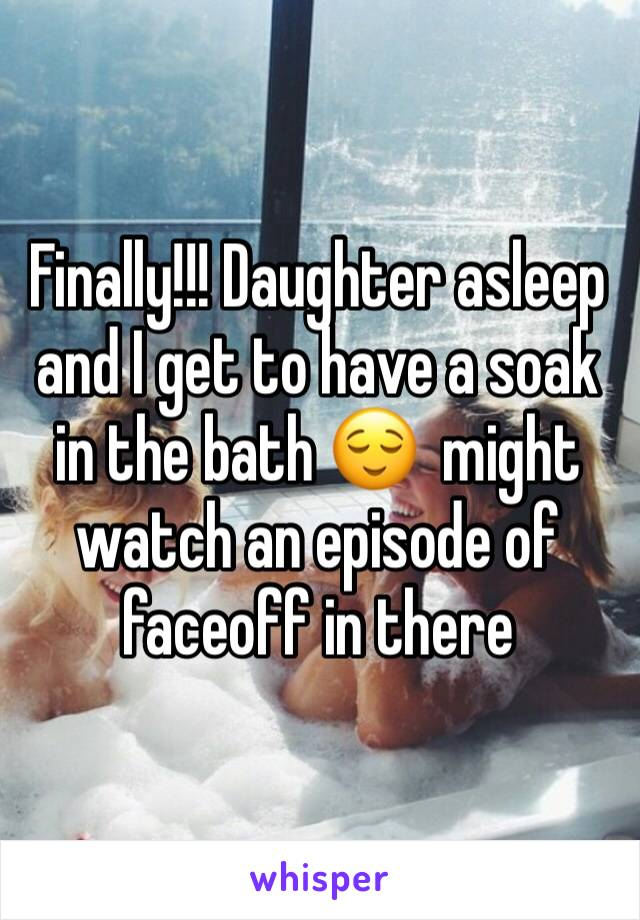 Finally!!! Daughter asleep and I get to have a soak in the bath 😌  might watch an episode of faceoff in there