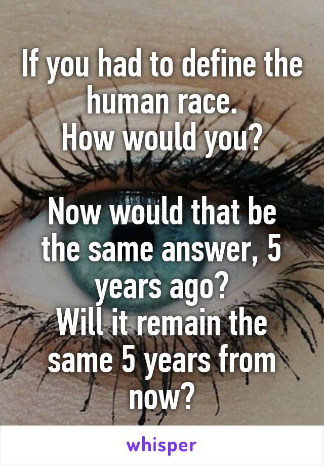 If you had to define the human race. How would you?  Now would that be the same answer, 5 years ago? Will it remain the same 5 years from now?