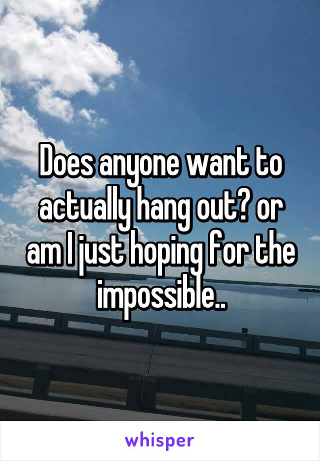 Does anyone want to actually hang out? or am I just hoping for the impossible..