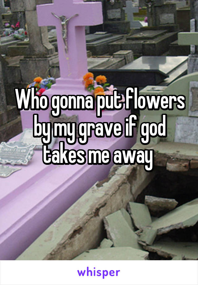 Who gonna put flowers by my grave if god takes me away