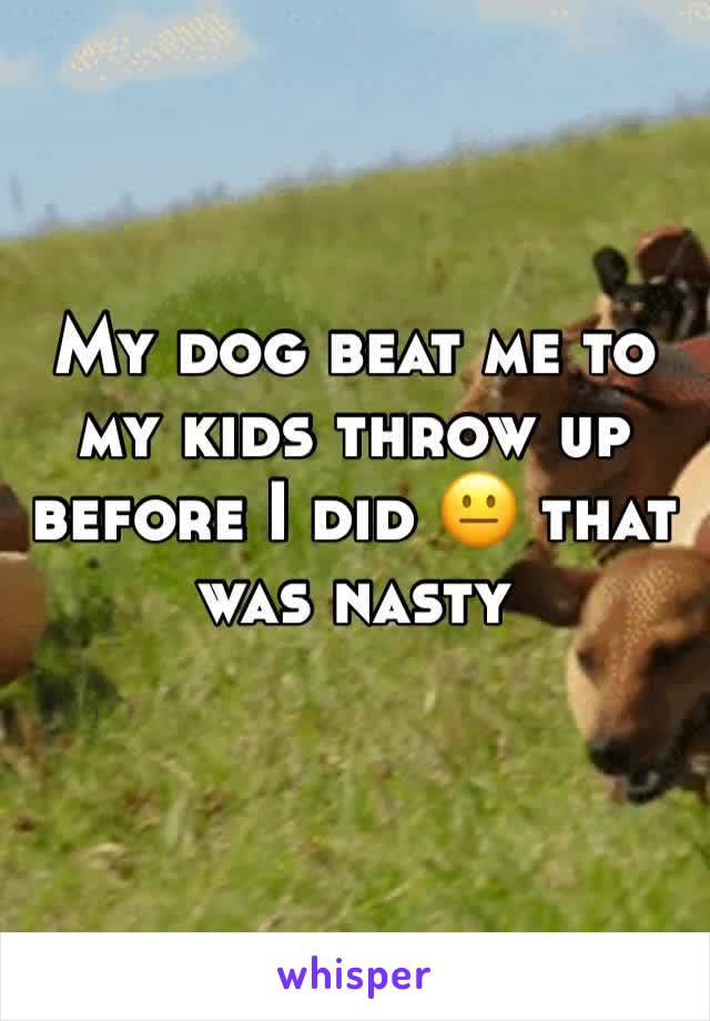 My dog beat me to my kids throw up before I did 😐 that was nasty