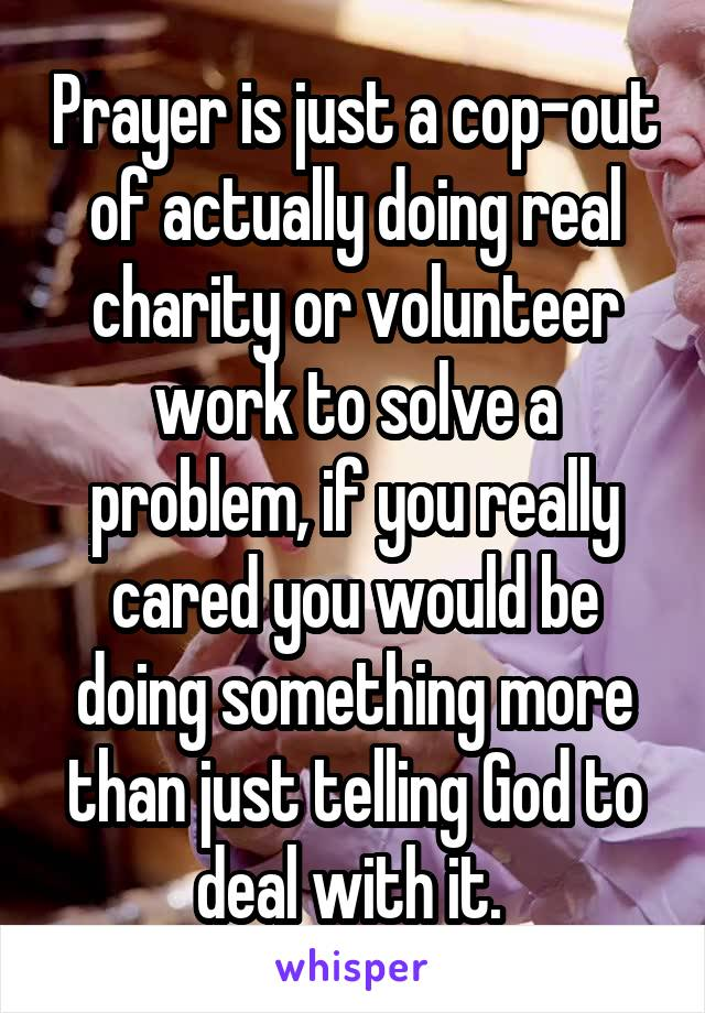 Prayer is just a cop-out of actually doing real charity or volunteer work to solve a problem, if you really cared you would be doing something more than just telling God to deal with it.