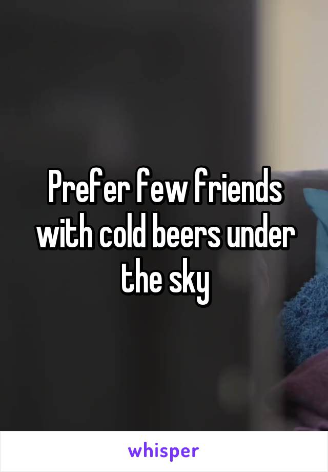 Prefer few friends with cold beers under the sky
