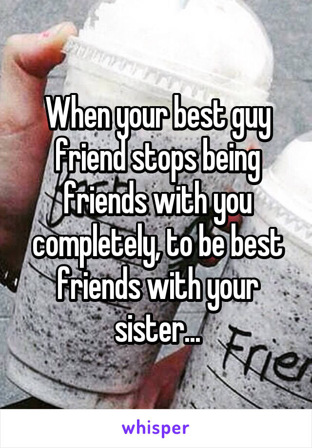 When your best guy friend stops being friends with you completely, to be best friends with your sister...