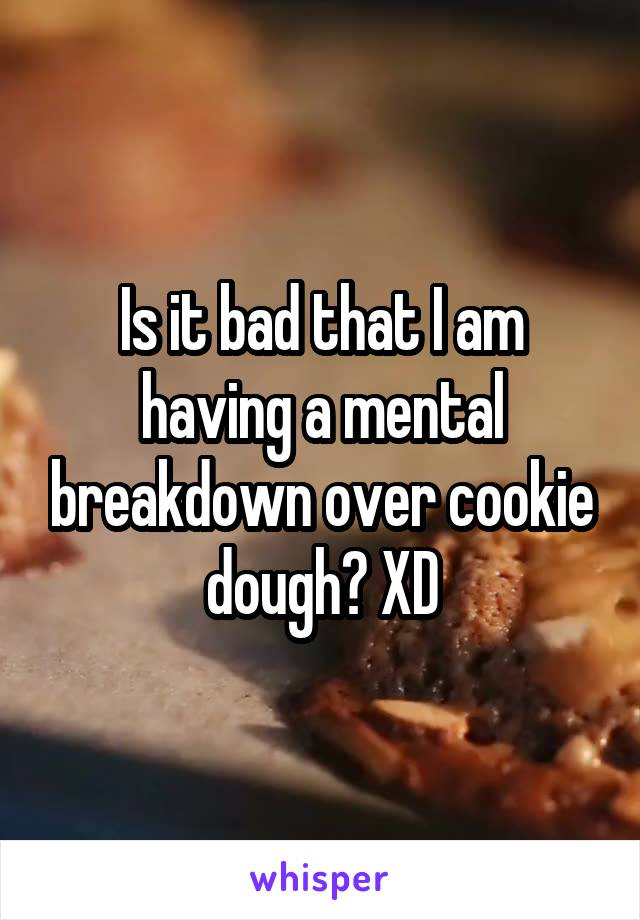 Is it bad that I am having a mental breakdown over cookie dough? XD