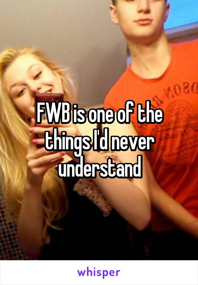 FWB is one of the things I'd never understand