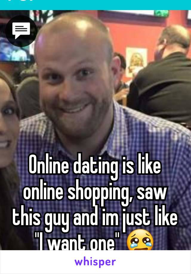 """Online dating is like online shopping, saw this guy and im just like """"I want one"""" 😢"""