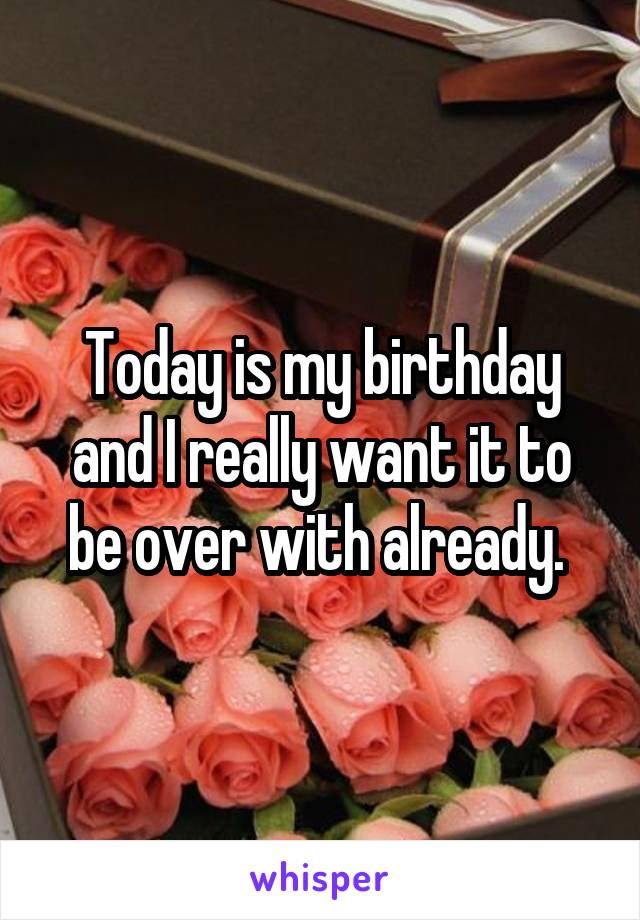 Today is my birthday and I really want it to be over with already.