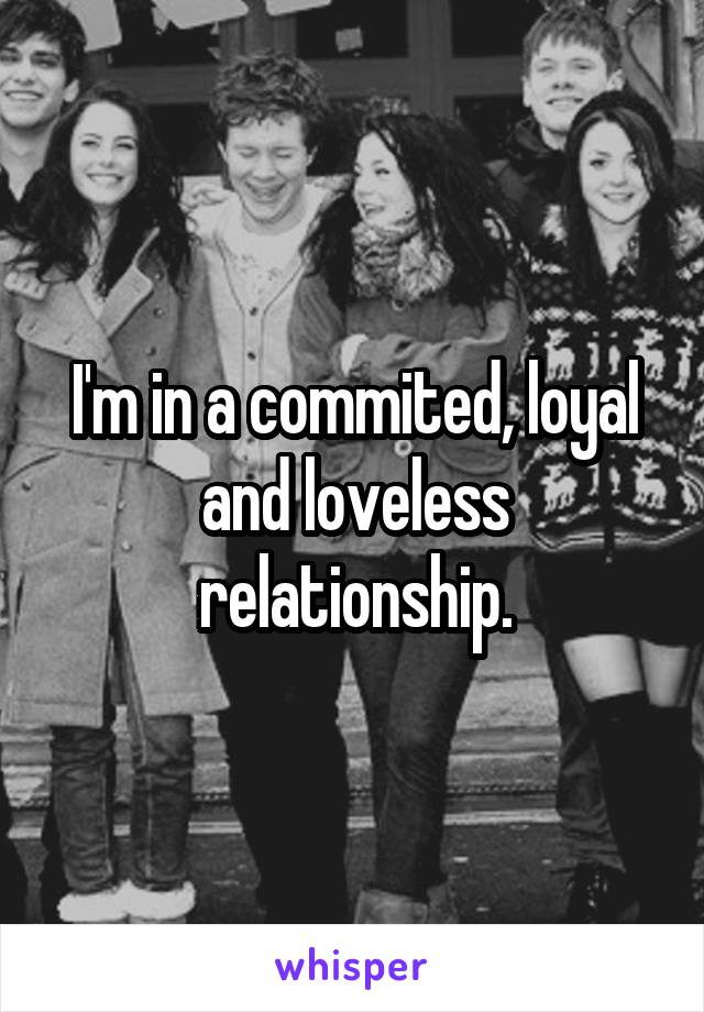 I'm in a commited, loyal and loveless relationship.
