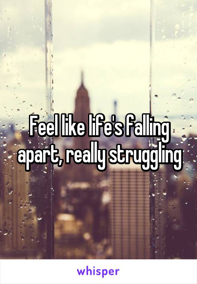 Feel like life's falling apart, really struggling