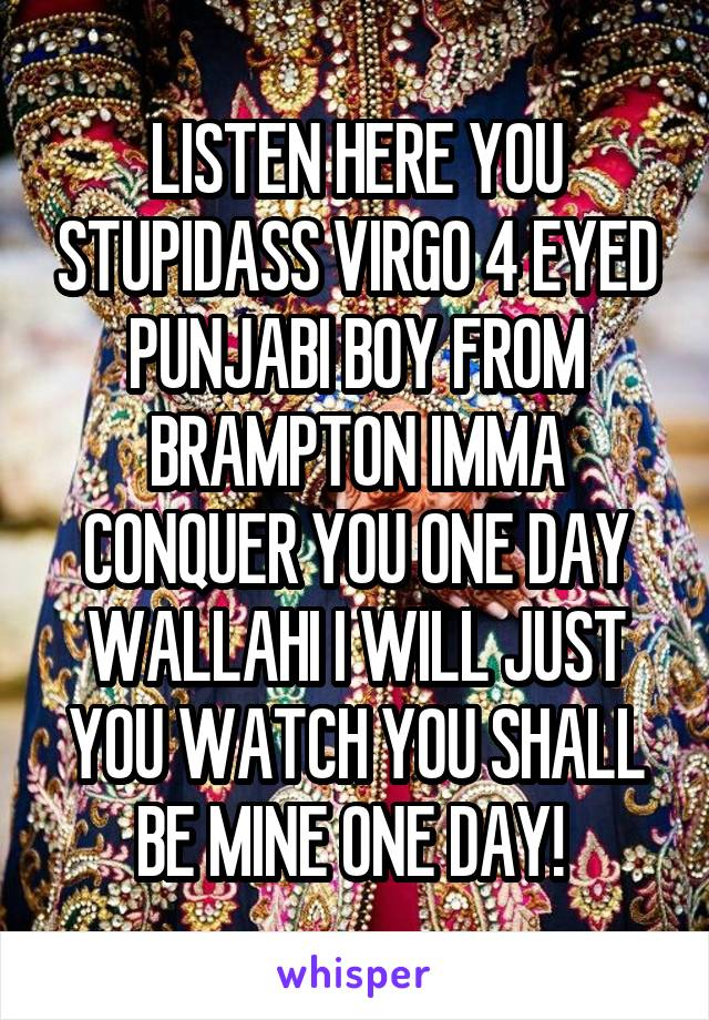 LISTEN HERE YOU STUPIDASS VIRGO 4 EYED PUNJABI BOY FROM BRAMPTON IMMA CONQUER YOU ONE DAY WALLAHI I WILL JUST YOU WATCH YOU SHALL BE MINE ONE DAY!