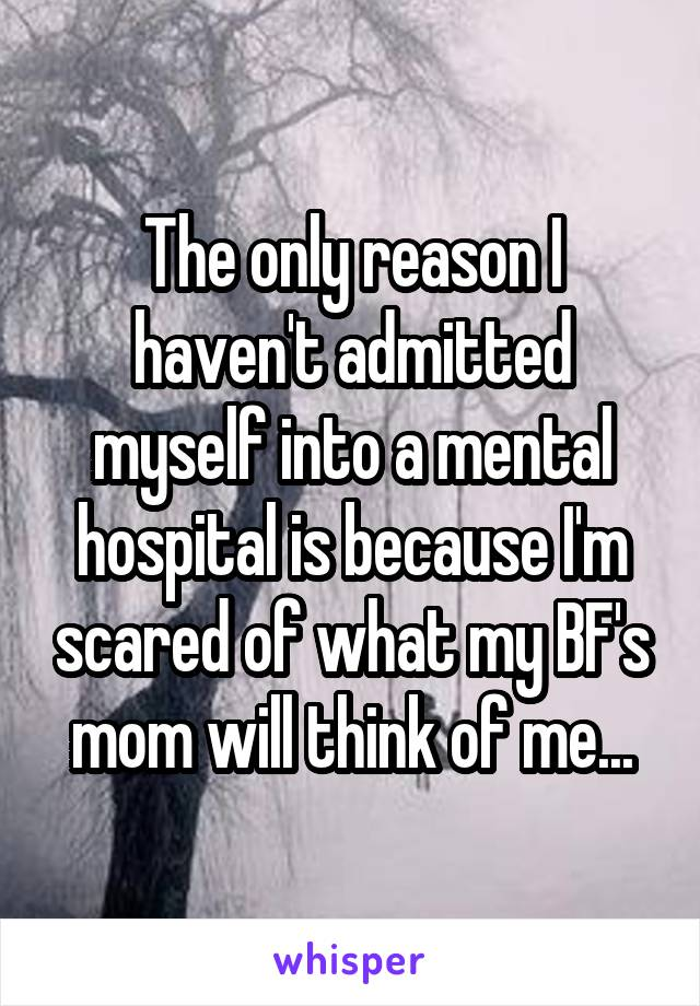 The only reason I haven't admitted myself into a mental hospital is because I'm scared of what my BF's mom will think of me...