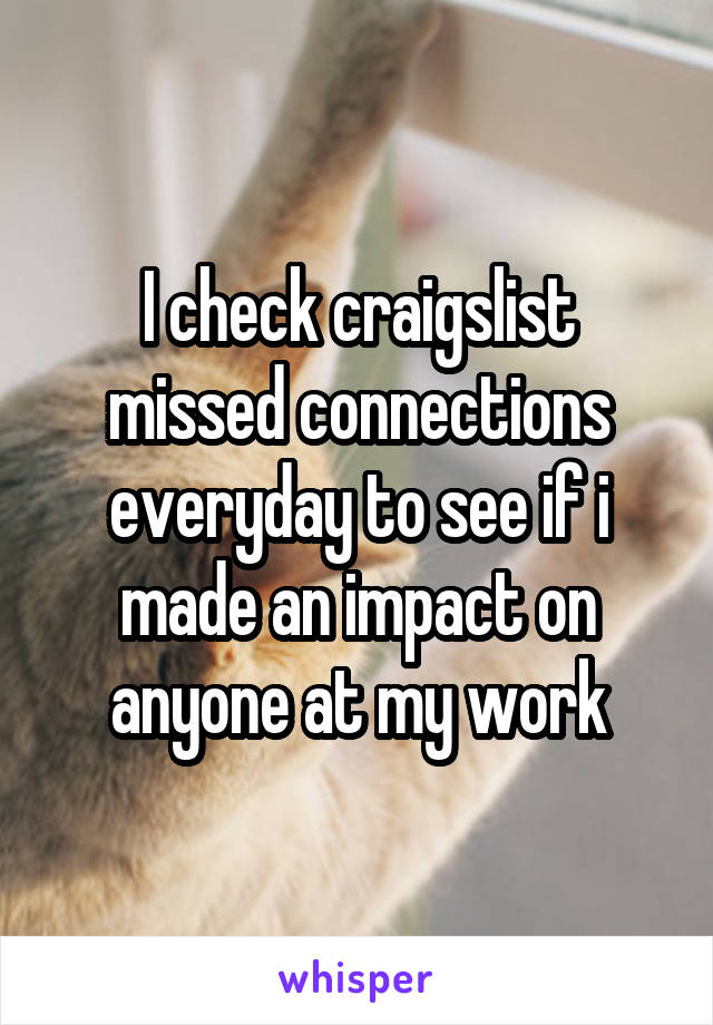 I check craigslist missed connections everyday to see if i made an impact on anyone at my work