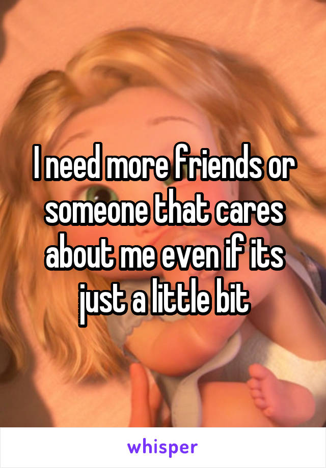 I need more friends or someone that cares about me even if its just a little bit