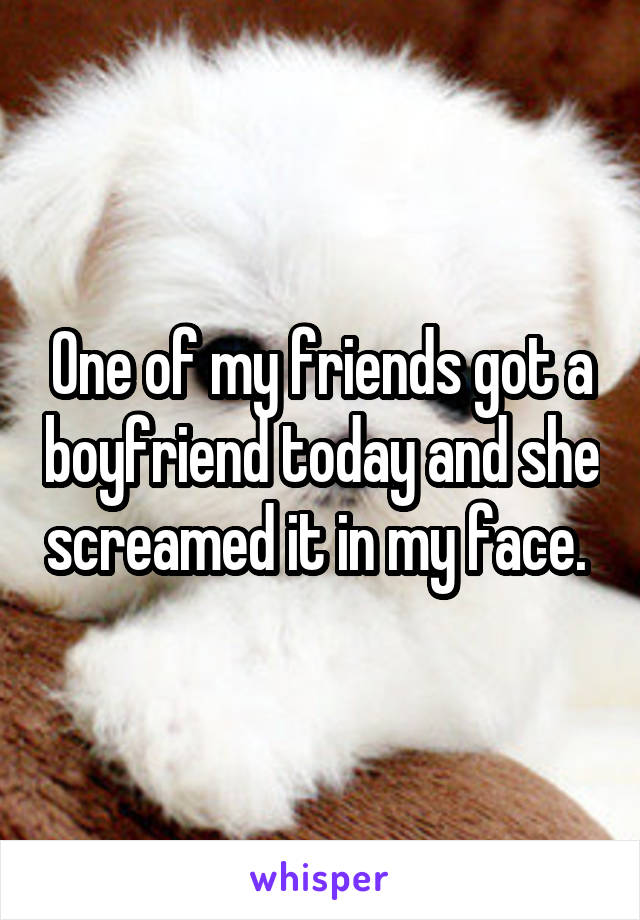 One of my friends got a boyfriend today and she screamed it in my face.