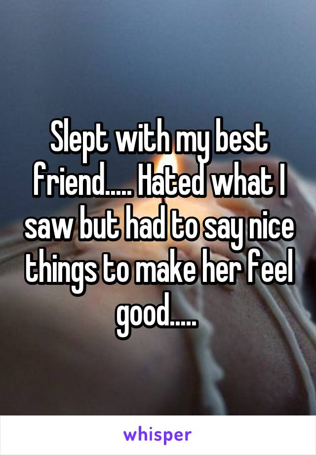 Slept with my best friend..... Hated what I saw but had to say nice things to make her feel good.....