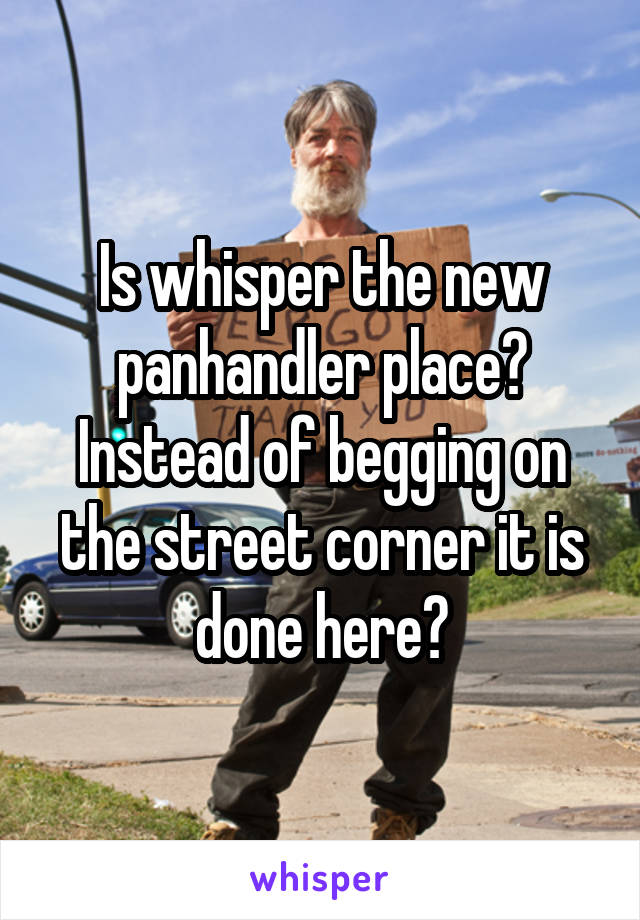 Is whisper the new panhandler place? Instead of begging on the street corner it is done here?