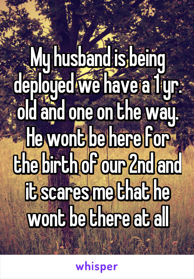 My husband is being deployed we have a 1 yr. old and one on the way. He wont be here for the birth of our 2nd and it scares me that he wont be there at all