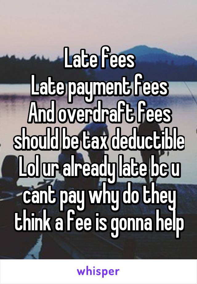 Late fees Late payment fees And overdraft fees should be tax deductible Lol ur already late bc u cant pay why do they think a fee is gonna help