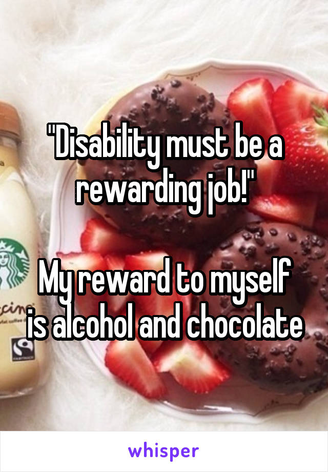"""Disability must be a rewarding job!""  My reward to myself is alcohol and chocolate"