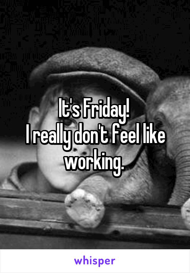 It's Friday!  I really don't feel like working.