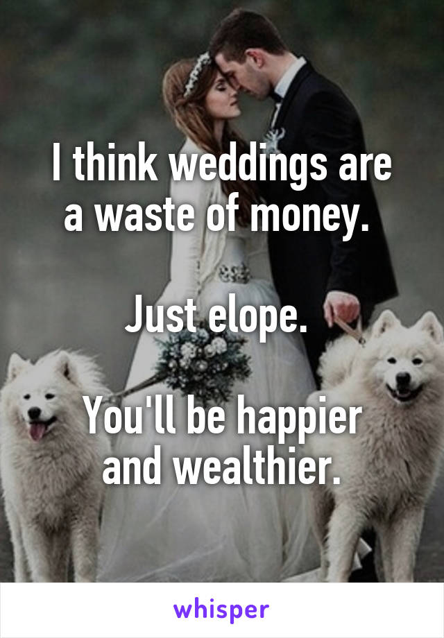 I think weddings are a waste of money.   Just elope.   You'll be happier and wealthier.